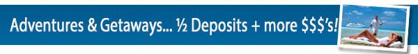 Adventures & Getaways  - ½ deposits & $$ to spend
