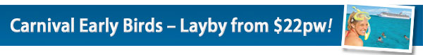 Carnival Early Birds – Layby from $22pw