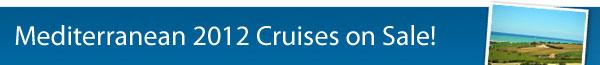 Mediterranean 2012 Cruises on Sale